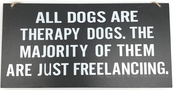 Sign - All Dogs are Therapy Dogs. The majority of them are just Freelancing 28cm x 14cm Black with white writing