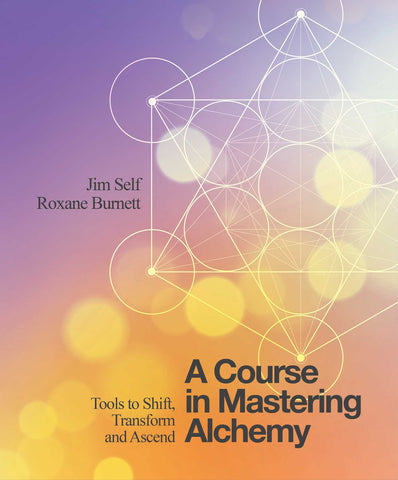 A COURSE IN MASTERING ALCHEMY Jim Self and Roxanne Burnett