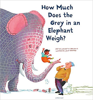 Elle van Lieshout & Erik van Os: How Much Does the Grey in an Elephant Weigh, illustrated by Alice Hoogstad