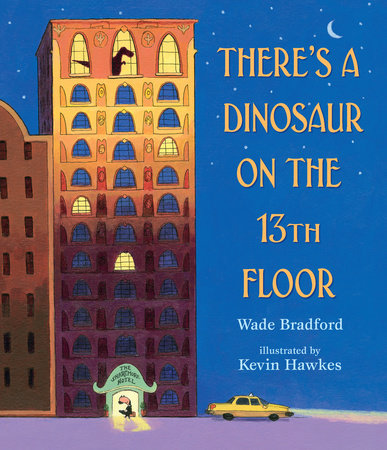 Wade Bradford: There's a Dinosaur on the 13th Floor, Illustrated by Kevin Hawkes