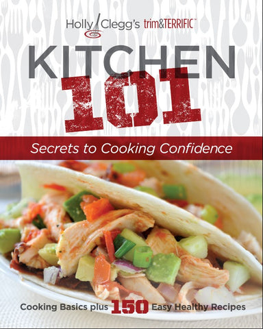 KITCHEN 101: Secrets to Cooking Confidence with Cooking Basics plus 150 Easy Healthy Recipes