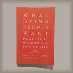 What Dying People Want:  Practical Wisdom for the End of Life by David Kuhl, M.D. PB
