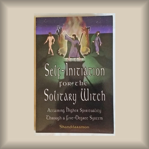 Self-Initiation for the Solitary Witch: Attaining Higher Spirituality Through a Five-Degree System by Shanddaramon PB
