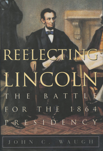 Re-electing Lincoln The Battle for the 1864 Presidency