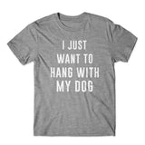 I Just Want To Hang With My Dog T-Shirt 100% Cotton Premium Tee