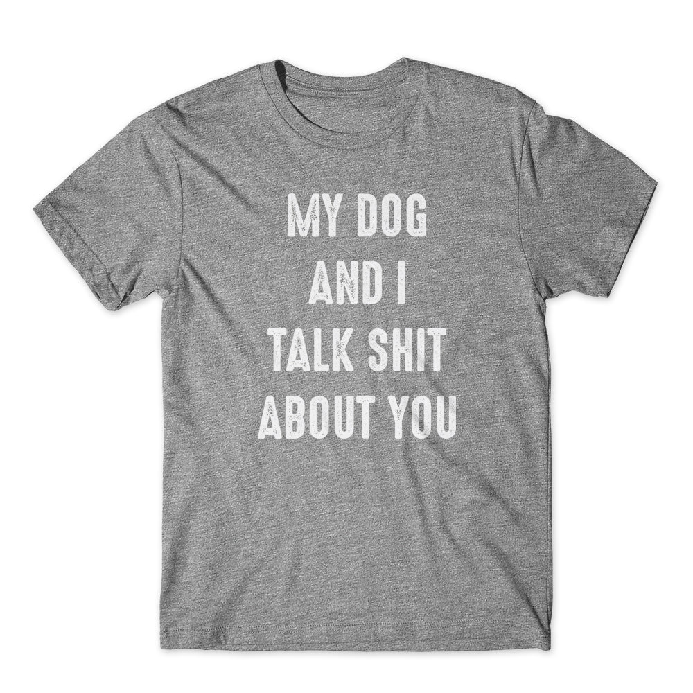 My Dog & I Talk Shit About You T-Shirt 100% Cotton Premium Tee