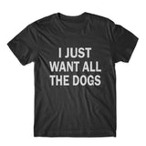 I Just Want All The Dogs T-Shirt 100% Cotton Premium Tee