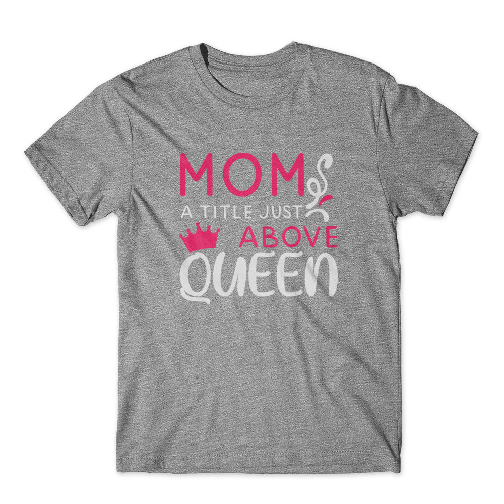 Mom A Title Just Above Queen T-Shirt 100% Cotton Premium Tee