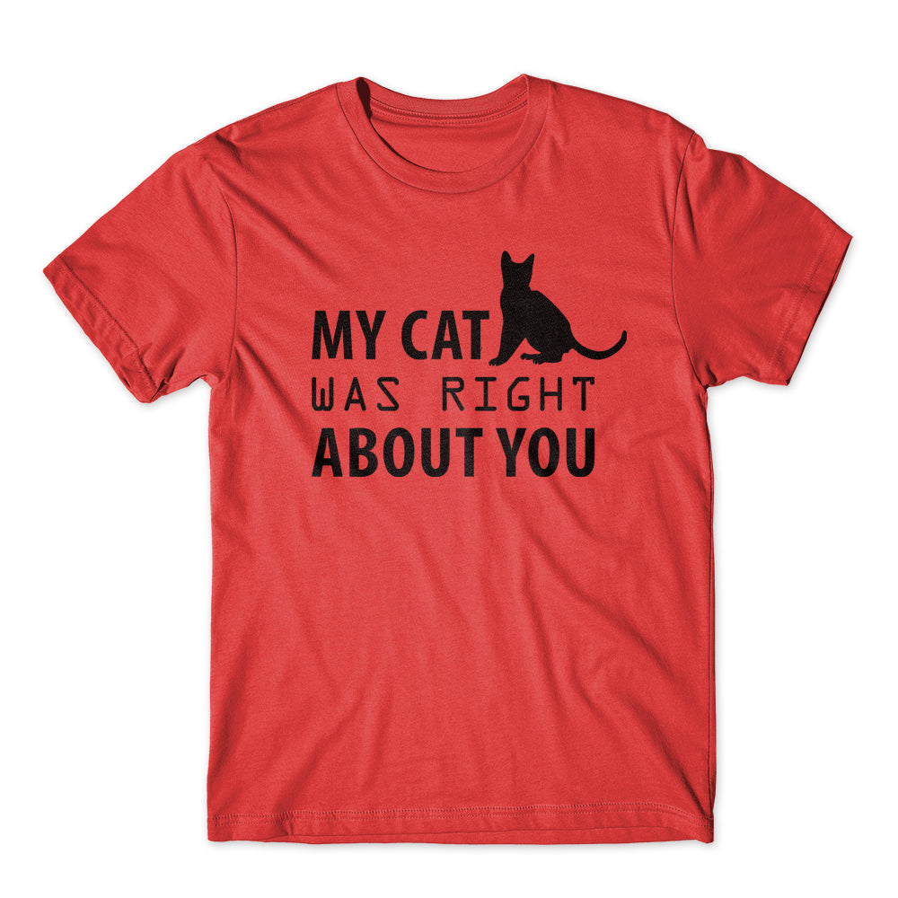 My cat Was Right about You T-Shirt 100% Cotton Premium Tee