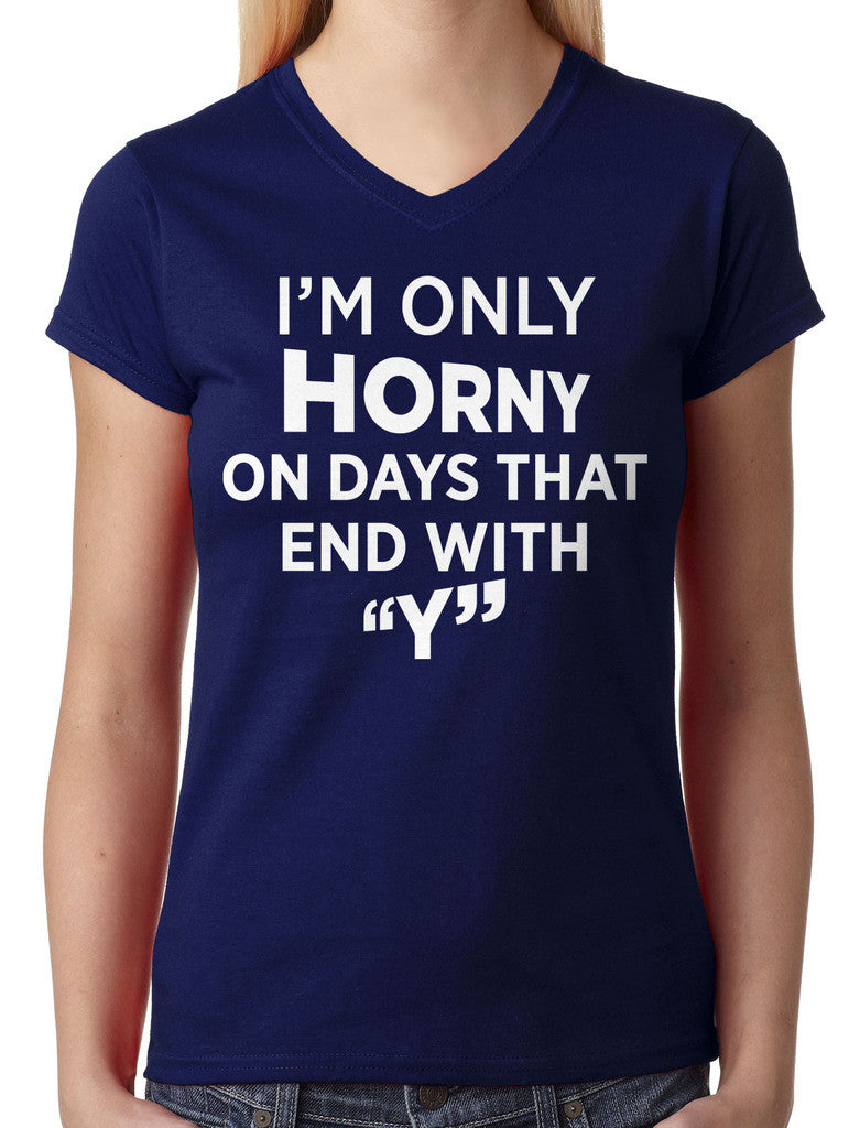 I'm Only Horny On Days That End In Y Junior Ladies V-neck T-shirt