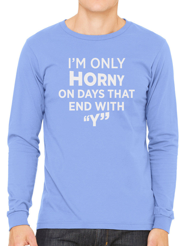 I'm Only Horny On Days That End In Y Men's Long Sleeve T-shirt