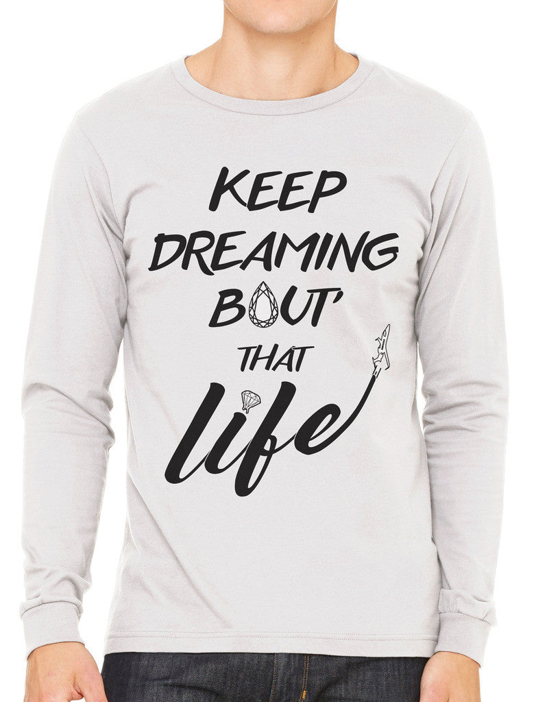 Keep Dreaming Bout' That Life Men's Long Sleeve T-shirt