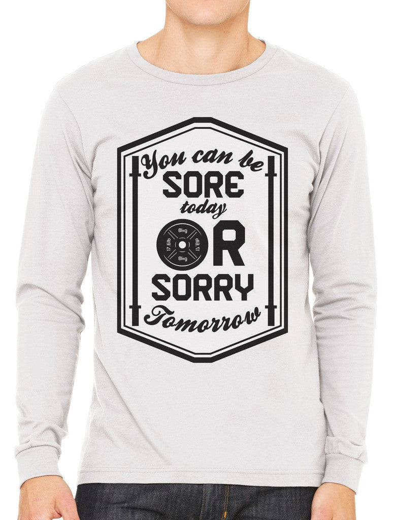 You Can Be Sore Today or Sorry Tomorrow Men's Long Sleeve T-shirt