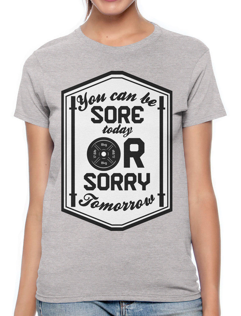 You Can Be Sore Today or Sorry Tomorrow Women's T-shirt