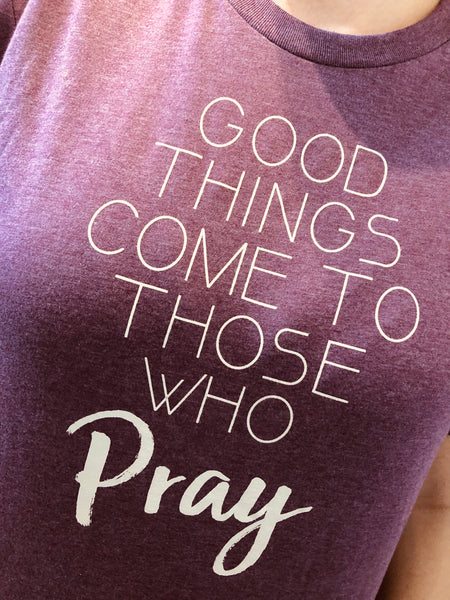 Good Things Come To Those Who Pray - Burgundy