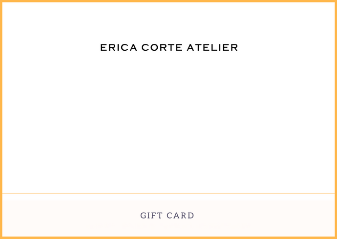 Erica Corte Atelier Gift Card. Shopping for someone else but not sure what to give them?  The perfect gift! Send via email.   Gift cards are delivered by email and contain instructions to redeem them at checkout. Our gift cards have no additional processing fees.