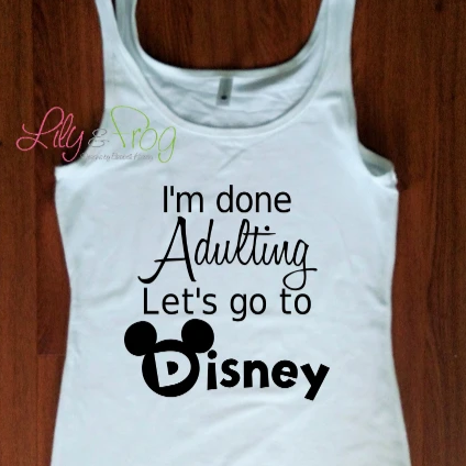 I'm Done Adulting Let's Go to Disney
