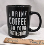 "Mug Cup ""I Drink Coffee For Your Protection"" Funny Quote Saying #810"