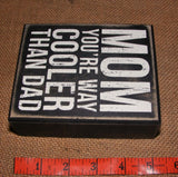 "Box Sign ""Mom You're Way Cooler Than Dad"" #827"