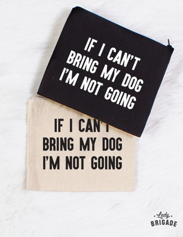 """If I Can't Bring My Dog I'm Not Going"" Makeup Bag"