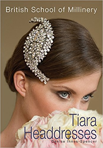 The British School of Millinery Tiara Headdresses Book by Denise Innes-Spencer