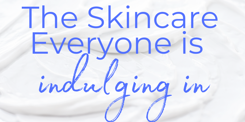 the skincare everyone is indulging in