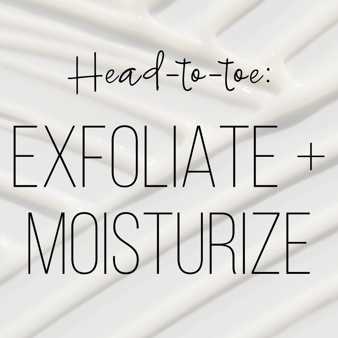 Head-to-toe: EXFOLIATE + MOISTURIZE🛀🏻