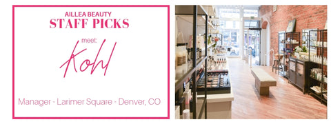 aillea beauty staff picks. meet Kohl: manager, Larimer Square - Denver, CO