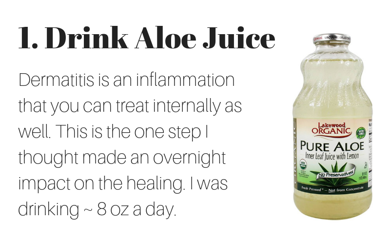 1. drink aloe juice: dermatitis is an inflammation that you can treat internally as well. this is the one step I thought made on overnight impact on healing. I was drinking around 8 ounces a day