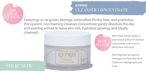 kypris cleanser concentrate. the ideal cleanse: featuring co-op grown moringa, wildcrafted prickly pear, and probiotics, this opulent, non-foaming cleanser concentrate gently dissolves the day and evening actives to leave skin soft, hydrate, glowing, and ideally cleansed. how to use: with clean hands, apply a pearl sized dollop of cleanser concentrate over a dry or damp face and neck. wet fingertips and gently massage into face and neck. continue massaging as you rinse.