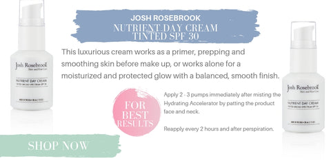 josh rosebrook nutrient day cream tinted spf 30: this luxurious cream works as a primer, prepping and smoothing skin before make up, or works alone for a moisturized and protected glow with a balanced, smooth finish. for best results: apply 2-3 pumps immediately after misting the hydrating accelerator by patting the product onto face and neck. reapply every 2 hours and after perspiration.