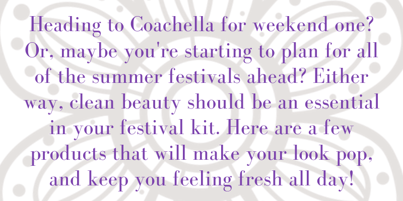 Heading to coachella for weekend one? Or, maybe you're starting to plan for the summer festivals ahead? Either way, clean beauty should be an essential in your festival kit. Here are a few products that will make your look pop, and keep you feeling fresh all day!