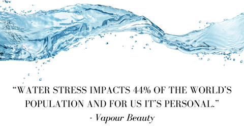 """""""WATER STRESS IMPACTS 44% OF THE WORLD'S POPULATION AND FOR US IT'S PERSONAL."""" - Vapour Beauty"""