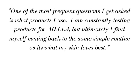 """One of the most frequent questions I get asked is what products I use.  I am constantly testing products for AILLEA, but ultimately I find myself coming back to the same simple routine as its what my skin loves best."""