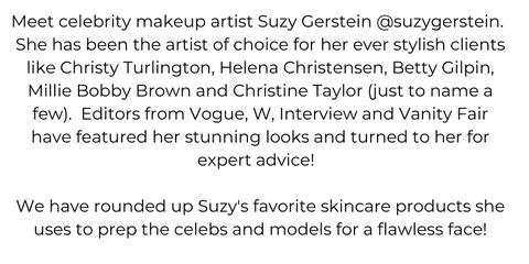 Meet celebrity makeup artist Suzy Gerstein @suzygerstein.  She has been the artist of choice for her ever stylish clients like Christy Turlington, Helena Christensen, Betty Gilpin, Millie Bobby Brown and Christine Taylor (just to name a few).  Editors from Vogue, W, Interview and Vanity Fair have featured her stunning looks and turned to her for expert advice! We have rounded up Suzy's favorite skincare products she uses to prep the celebs and models for a flawless face!