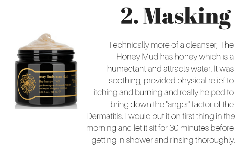 "2. masking: technically more of a cleanser, the honey mud has honey which is a humectant and attracts water. it was soothing, provided physical relief to itching and burning and really helped to bring down the ""anger"" factor of the dermatitis. I would put it on first thing in the morning and let it sit for 30 minutes before getting in shower and rinsing thoroughly."