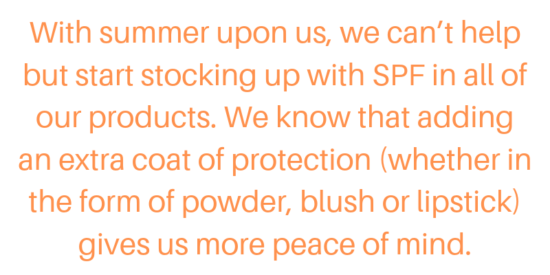 with summer upon us, we can't help but start stocking up with spf in all of our products. we know that adding an extra coat of protection (whether in the form of powder, blush, or lipstick) gives us more peace of mind.