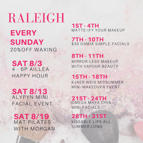raleigh august events. every sunday: 20% off waxing. sat 8/3: 4-6P Aillea happy hour. sat 8/19: mat pilates with morgan. 1st-4th: matte-ify your makeup. 7th-10th: $30 osmia simple facials. 8th-11th: mirror less makeup with vapour beauty. 15th-18th: kjaer weis midsummer mini makeover event. 21st-24th: omega maya chia mini facials. 28th-31st: kissable lips all summer long