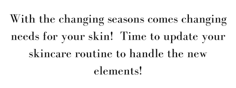 with the changing seasons comes changing needs for your skin! time to update your skincare routine to handle the new elements!