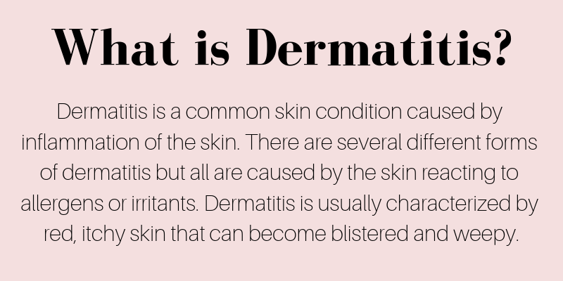 dermatitis is a common skin condition caused by inflammation of the skin. there are several different forms of dermatitis but all are caused by the skin reacting to allergens and irritants. dermatitis is usually characterized by red, itchy skin that can become blistered and weepy.