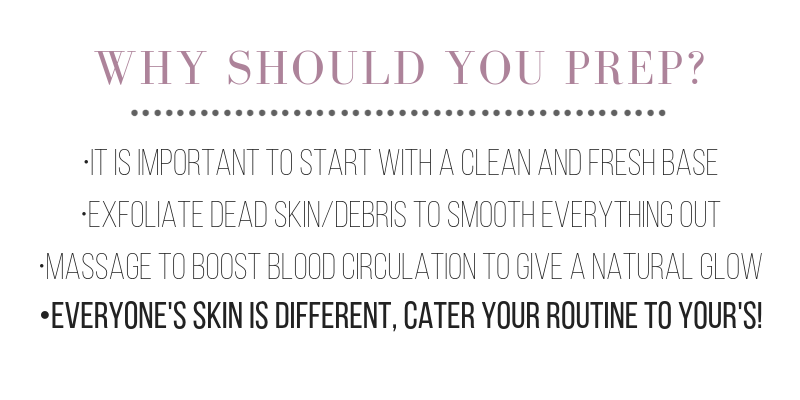 why should you prep? it is important to start with a clean and fresh base. exfoliate dead skin/debris to smooth everything out. massage to boost blood circulation to give a natural glow. everyone's skin is different, cater your routine to your's!