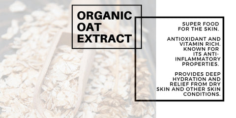 organic oat extract: super food for the skin. antioxidant and vitamin rich. known for its anti-inflammatory properties. provides deep hydration and relief from dry skin and other skin conditions.