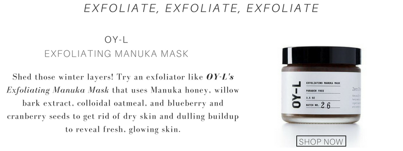 exfoliate, exfoliate, exfoliate, use oy-l exfoliating manuka mask. shed those winter layers! try an exfoliator like oy-l's exfoliating manuka mask that uses manuka honey, willow bark extract, colloidal oatmeal, and blueberry and cranberry seeds to get rid of dry skin and dulling buildup to reveal fresh, glowing skin.