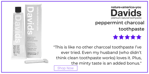 "davids peppermint charcoal toothpaste. 5 star rating. customer review: ""This is like no other charcoal toothpaste I've ever tried. Even my husband (who didn't think clean toothpaste works) loves it. Plus, the minty taste is an added bonus."""