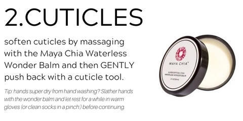 2. cuticles. soften cuticles by massaging with the Maya Chia Waterless Wonder Balm and then GENTLY push back with a cuticle tool. Tip: hands super dry from hand washing? Slather hands with the wonder balm and let rest for a while in warm gloves (or clean socks in a pinch:) before continuing.
