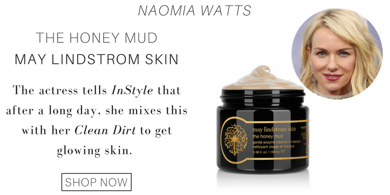 naomi watts: the honey mud from may lindstrom skin. the actress tells instyle that after a long day she mixes this with her clean dirt to get glowing skin.
