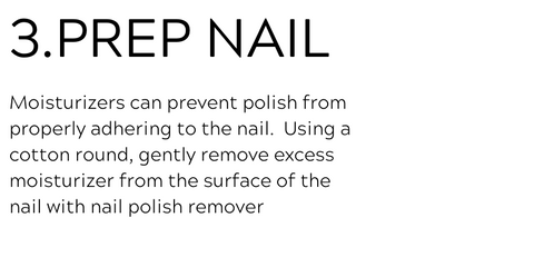 3. prep nail. Moisturizers can prevent polish from properly adhering to the nail.  Using a cotton round, gently remove excess moisturizer from the surface of the nail with nail polish remover