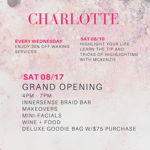 charlotte. every wednesday enjoy 20% off waxing services. saturday 8/10: highlight your life learn the tip and tricks of highlighting with mckenzie. saturday 8/17: grand opening 4pm-7pm innersense braid bar, makeovers, mini facials, wine and food, deluxe goodie bag with $75 purchase
