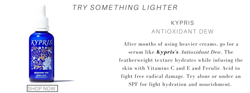 try something light, use kypris antioxidant dew. after months of using heavier creams, go for a serum like kyrpis's antioxidant dew. the featherweight texture hydrates while infusing the skin with vitamins c and e and ferulic acid to fight free radical damage. try alone or under an spf for light hydration and nourishment.