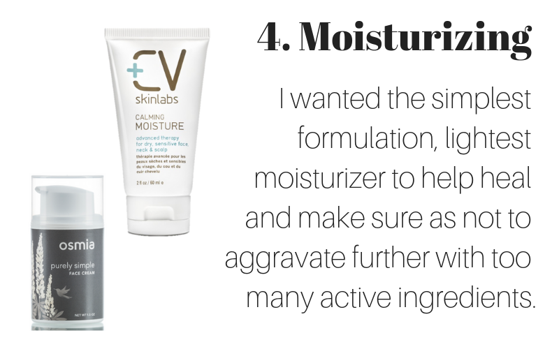 4. moisturizing: I wanted the simplest formulation, lightest moisturizer to help heal and make sure as not to aggravate further with too many active ingredients.